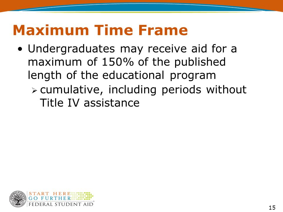 15 Maximum Time Frame Undergraduates may receive aid for a maximum of 150% of the published length of the educational program  cumulative, including periods without Title IV assistance