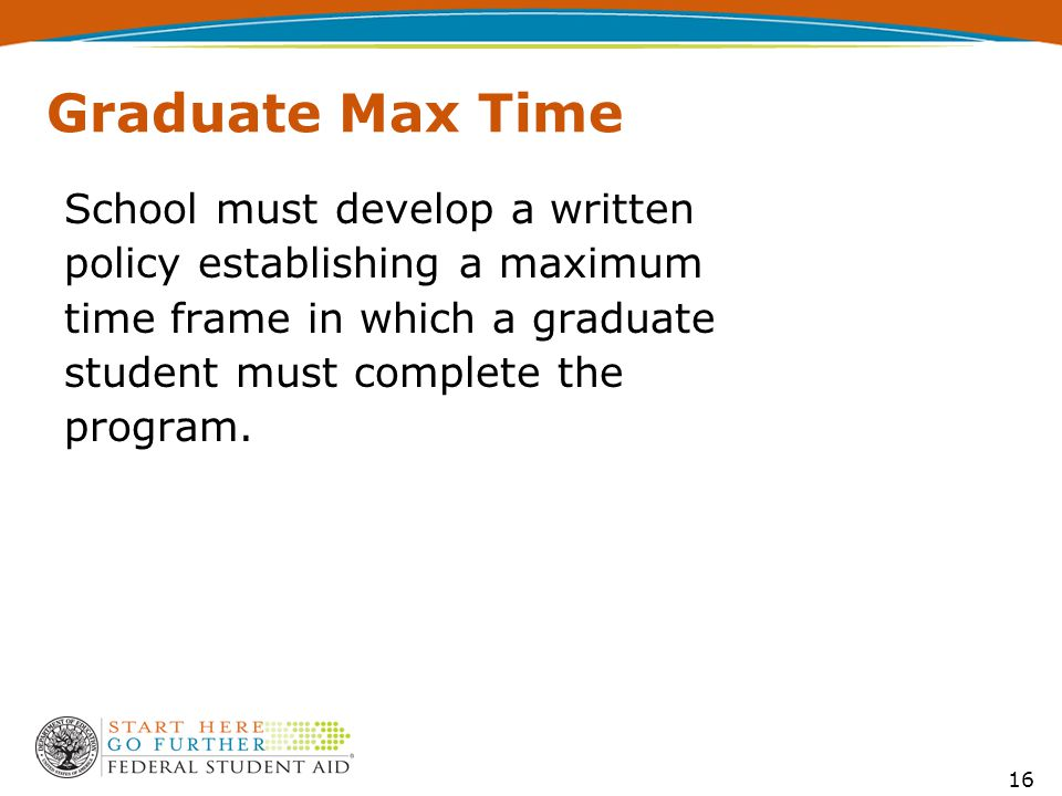 16 Graduate Max Time School must develop a written policy establishing a maximum time frame in which a graduate student must complete the program.