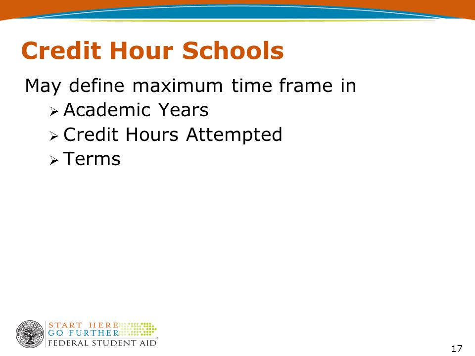 17 Credit Hour Schools May define maximum time frame in  Academic Years  Credit Hours Attempted  Terms