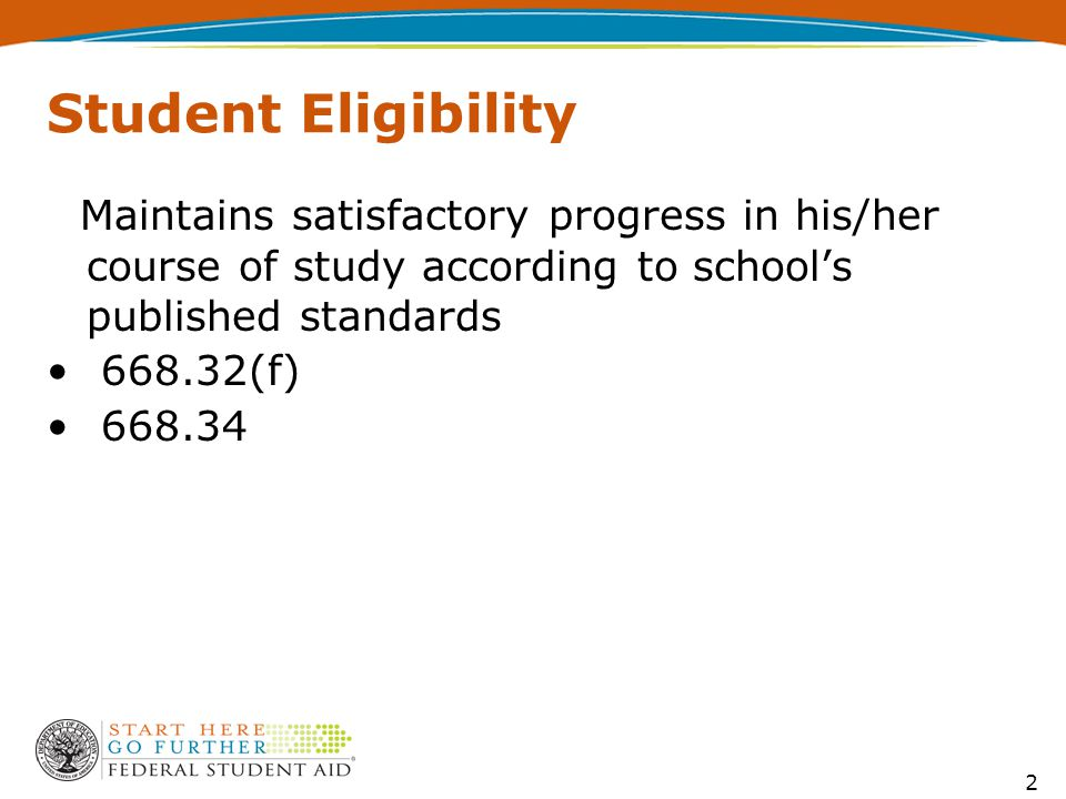2 Student Eligibility Maintains satisfactory progress in his/her course of study according to school's published standards 668.32(f) 668.34
