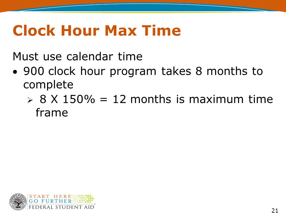 21 Clock Hour Max Time Must use calendar time 900 clock hour program takes 8 months to complete  8 X 150% = 12 months is maximum time frame