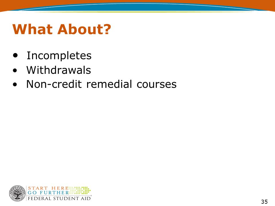35 What About Incompletes Withdrawals Non-credit remedial courses