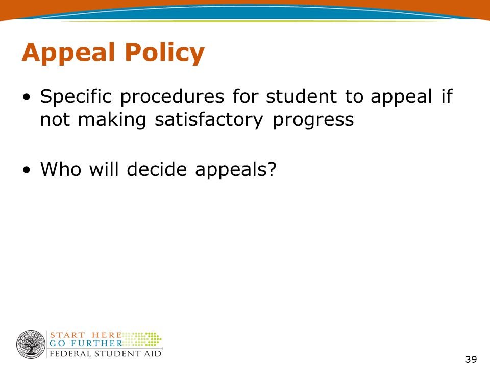 39 Appeal Policy Specific procedures for student to appeal if not making satisfactory progress Who will decide appeals