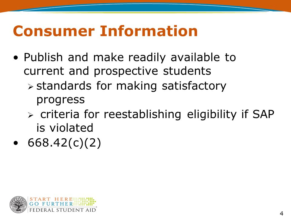 4 Consumer Information Publish and make readily available to current and prospective students  standards for making satisfactory progress  criteria for reestablishing eligibility if SAP is violated 668.42(c)(2)