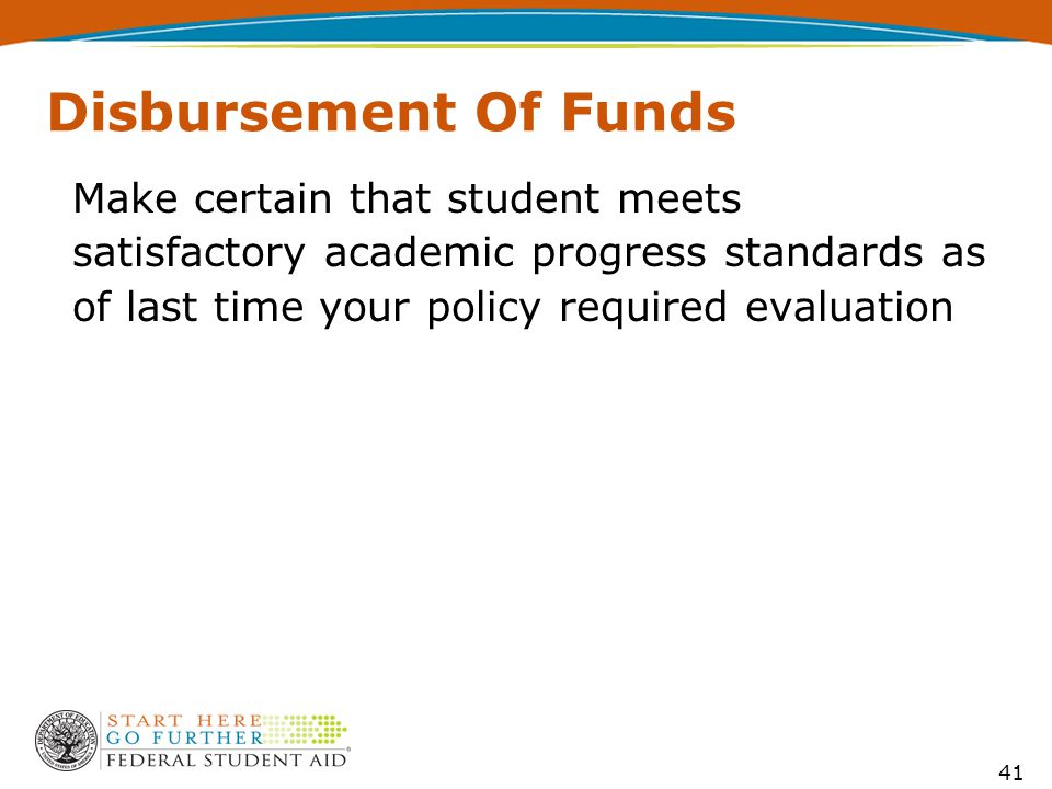 41 Disbursement Of Funds Make certain that student meets satisfactory academic progress standards as of last time your policy required evaluation