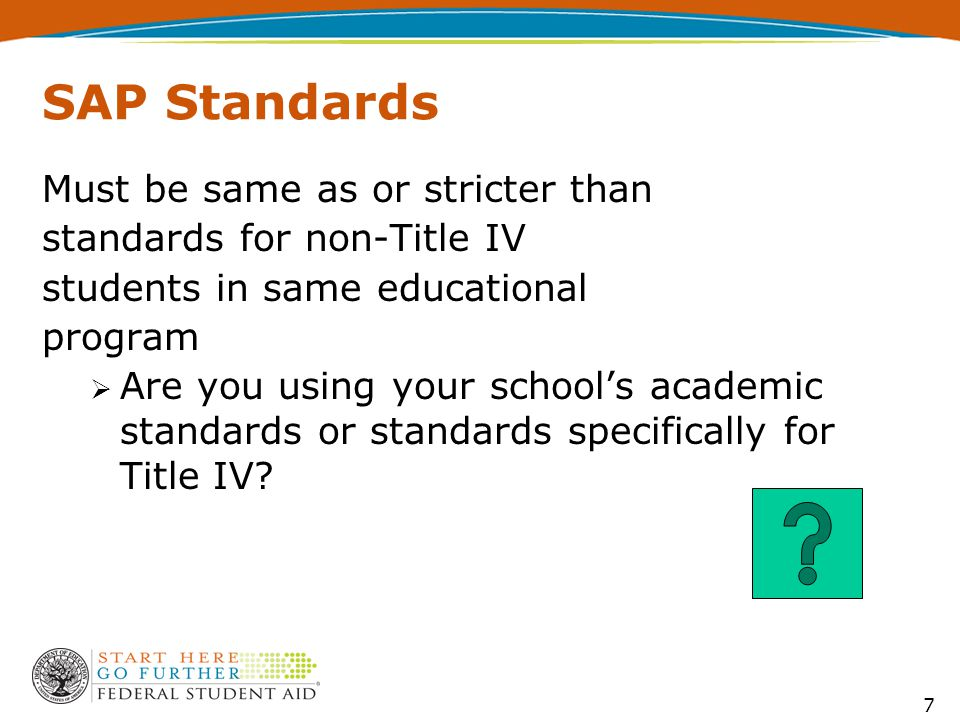 7 SAP Standards Must be same as or stricter than standards for non-Title IV students in same educational program  Are you using your school's academic standards or standards specifically for Title IV?