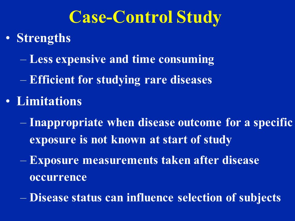 Case-Control Study Strengths –Less expensive and time consuming –Efficient for studying rare diseases Limitations –Inappropriate when disease outcome