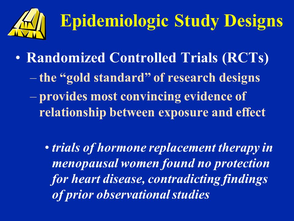 "Epidemiologic Study Designs Randomized Controlled Trials (RCTs) –the ""gold standard"" of research designs –provides most convincing evidence of relatio"