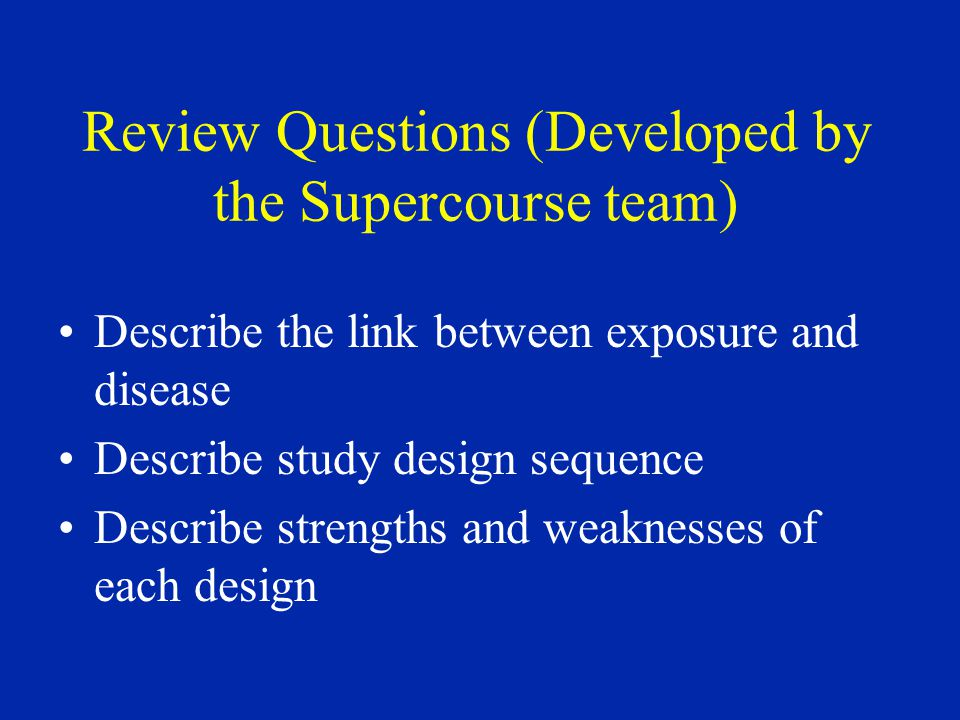 Review Questions (Developed by the Supercourse team) Describe the link between exposure and disease Describe study design sequence Describe strengths