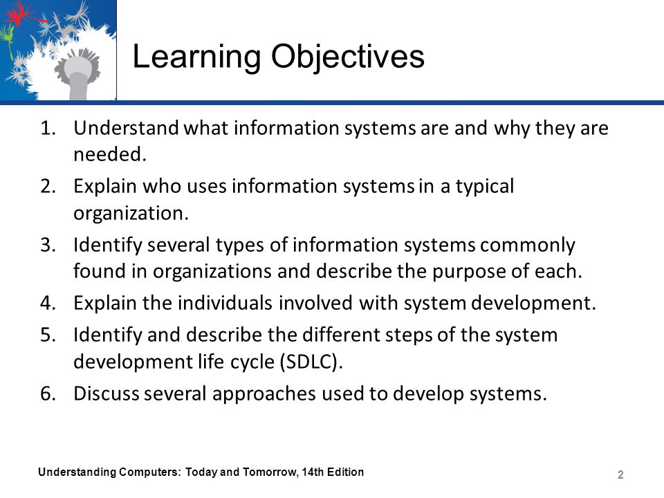 Overview This chapter covers: – How information systems are used and who uses them – Common types of information systems – Computer professionals who develop systems and their primary responsibilities – The system development life cycle (SDLC) – The major approaches to system development Understanding Computers: Today and Tomorrow, 14th Edition 3 3