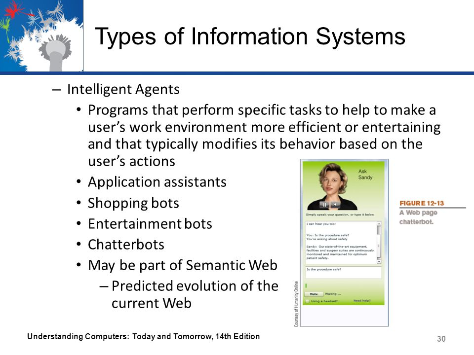 Types of Information Systems – Expert Systems Provides the type of advice that would be expected from a human expert and has two main components Knowledge Base – Database containing facts provided by human experts and rules the system should use to make decisions based on those facts Inference Engine – Program that applies the rules to the data stored in the knowledge base, in order to reach decisions Is only as good as the knowledge base and inference engine; also needs honest, correct information from the user in order to work correctly Understanding Computers: Today and Tomorrow, 14th Edition 31