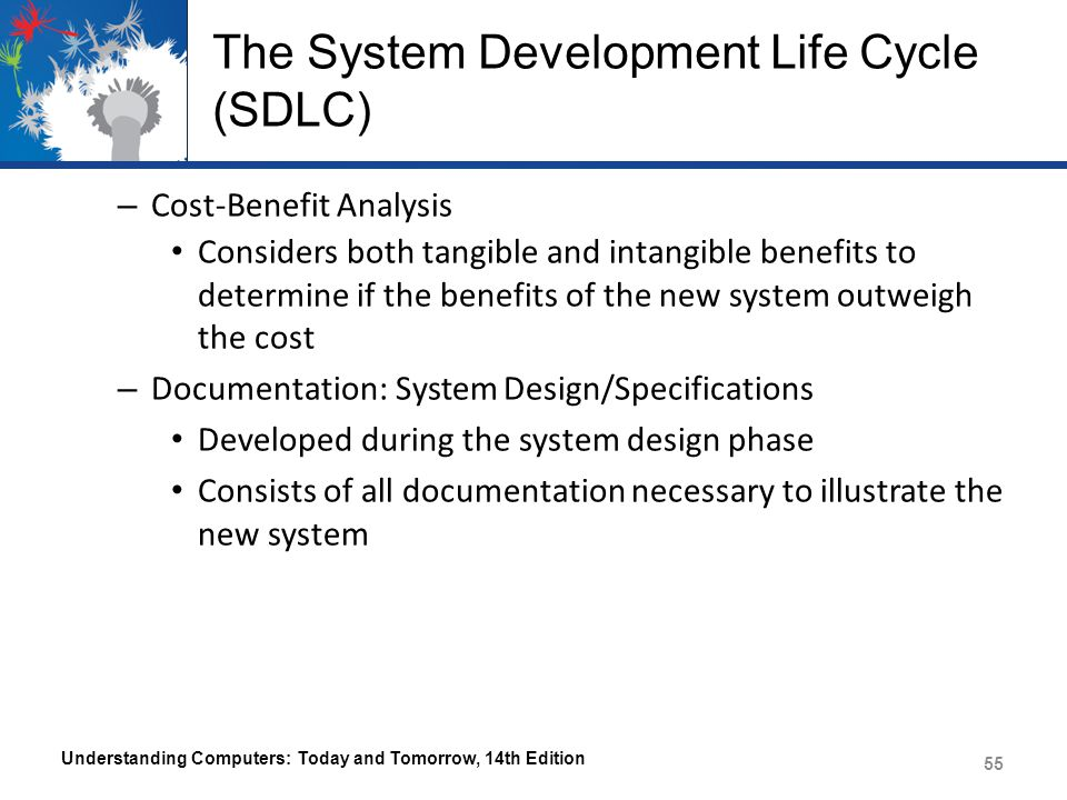The System Development Life Cycle (SDLC) System Acquisition – System analysts determines where to obtain the necessary hardware, software, and other system components – The Make-or-Buy Decision Determining if the software needed will be purchased from a vendor or developed in-house – If developed in-house, software to be developed moves into the program development process (Chapter 13) Understanding Computers: Today and Tomorrow, 14th Edition 56