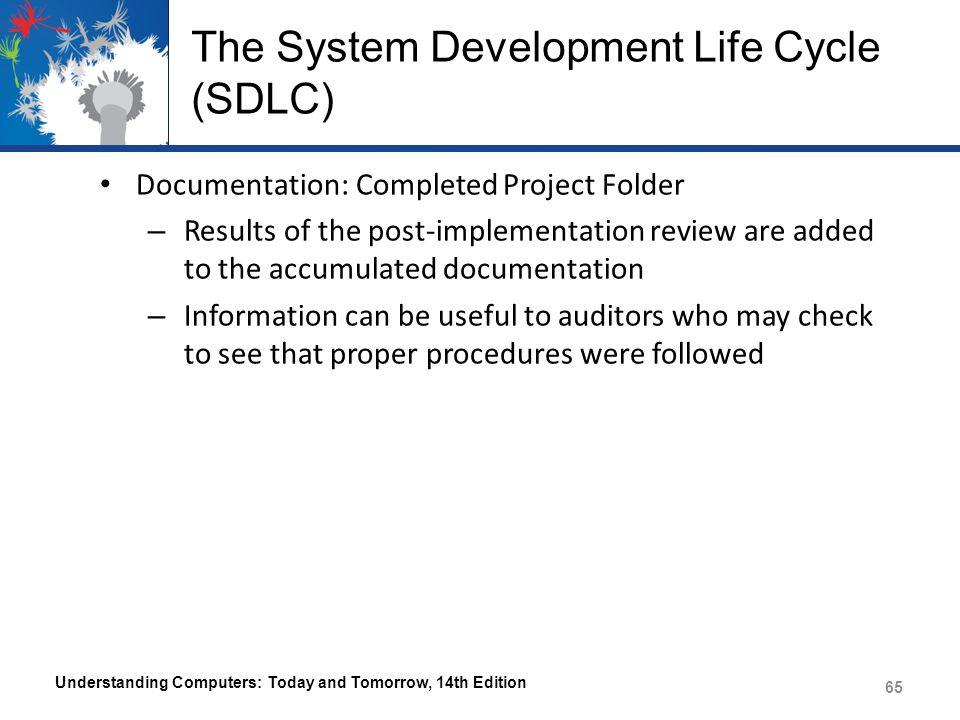 Approaches to System Development The Traditional Approach – SDLC phases are carried out in a preset order Preliminary investigation System analysis System design System acquisition System implementation System maintenance Understanding Computers: Today and Tomorrow, 14th Edition 66