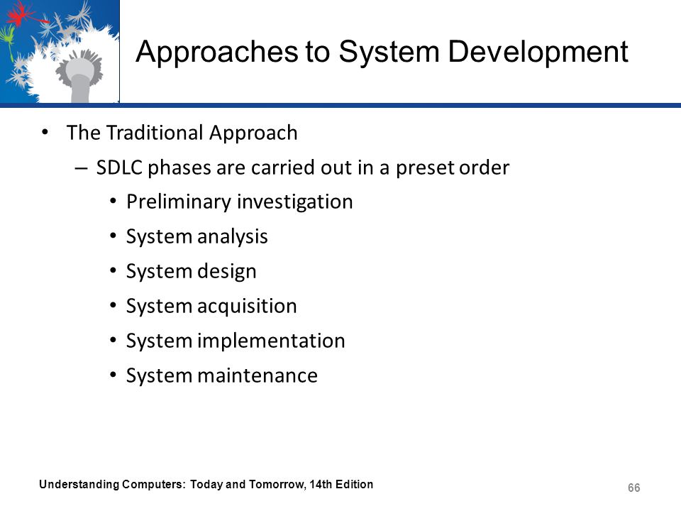 The System Development Life Cycle (SDLC) – Referred to as the waterfall model Each phase beings only when previous one is completed – Time-consuming The Iterative Approach – System is developed incrementally Steps are repeated until the system is finalized – Prototyping Small model, or prototype, of the system is built before the full-scale development effort is undertaken Understanding Computers: Today and Tomorrow, 14th Edition 67