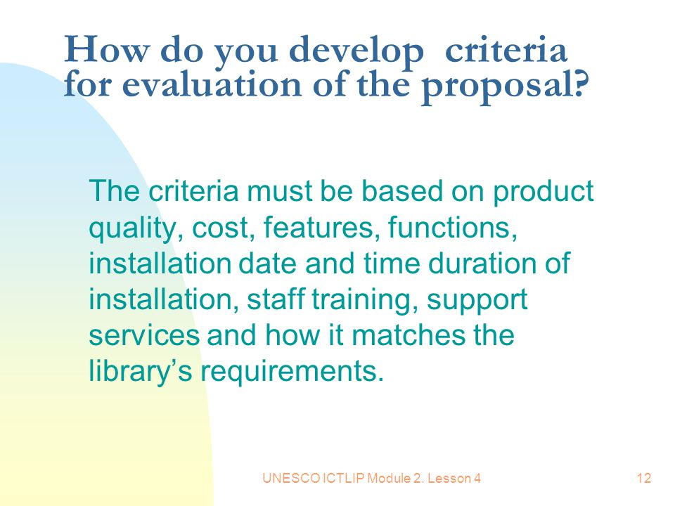 UNESCO ICTLIP Module 2. Lesson 412 How do you develop criteria for evaluation of the proposal? The criteria must be based on product quality, cost, fe