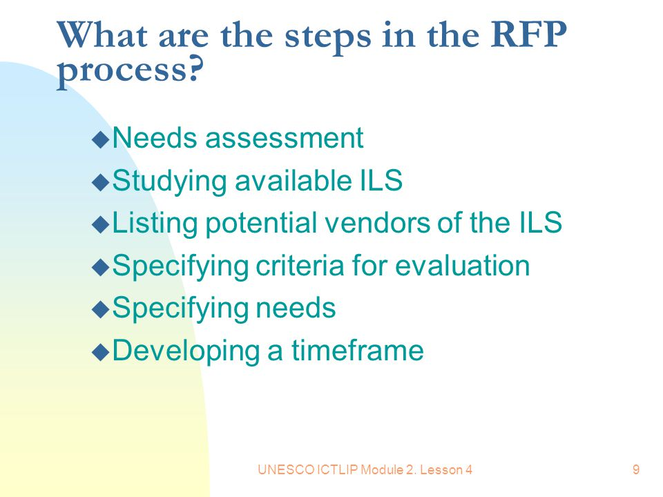 UNESCO ICTLIP Module 2. Lesson 49 What are the steps in the RFP process? u Needs assessment u Studying available ILS u Listing potential vendors of th