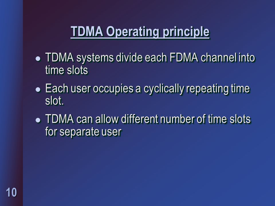 10 TDMA Operating principle l TDMA systems divide each FDMA channel into time slots l Each user occupies a cyclically repeating time slot.