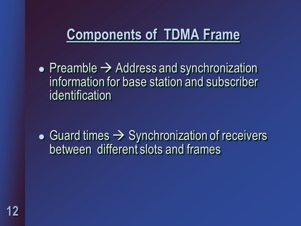 12 Components of TDMA Frame l Preamble  Address and synchronization information for base station and subscriber identification l Guard times  Synchronization of receivers between different slots and frames l Preamble  Address and synchronization information for base station and subscriber identification l Guard times  Synchronization of receivers between different slots and frames