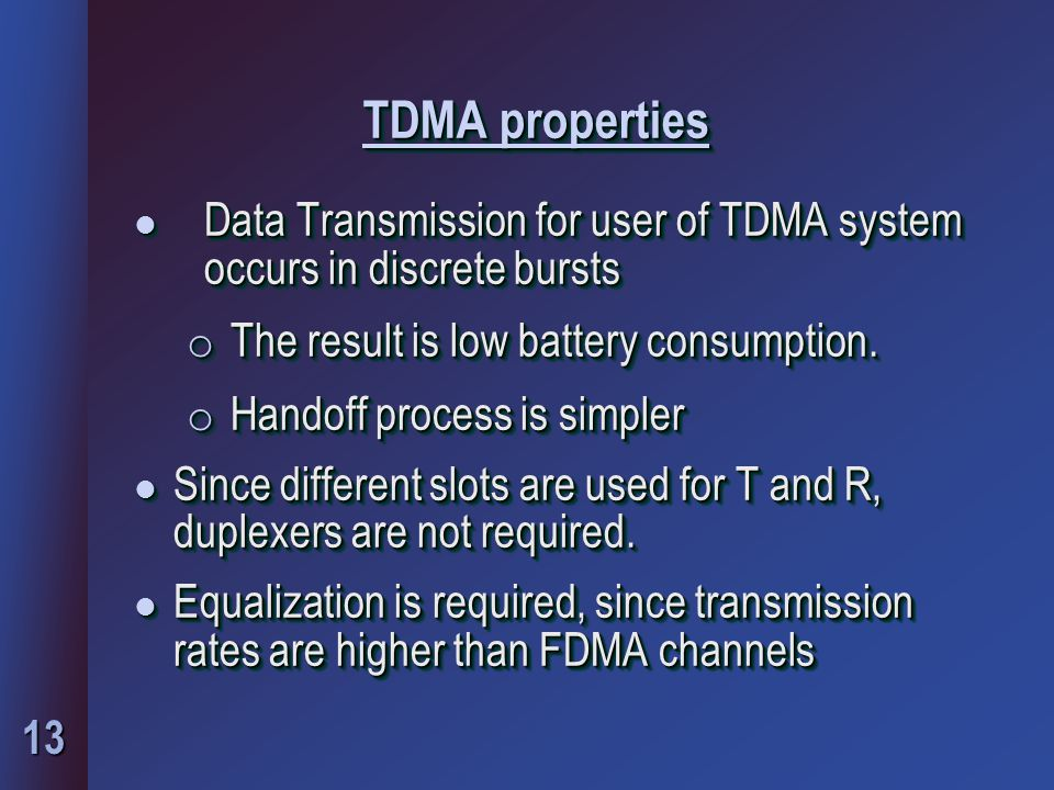 13 TDMA properties l Data Transmission for user of TDMA system occurs in discrete bursts o The result is low battery consumption.