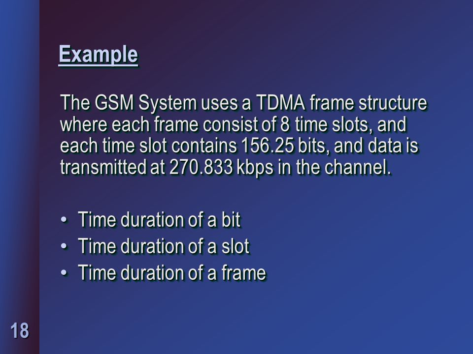 18 ExampleExample The GSM System uses a TDMA frame structure where each frame consist of 8 time slots, and each time slot contains 156.25 bits, and data is transmitted at 270.833 kbps in the channel.