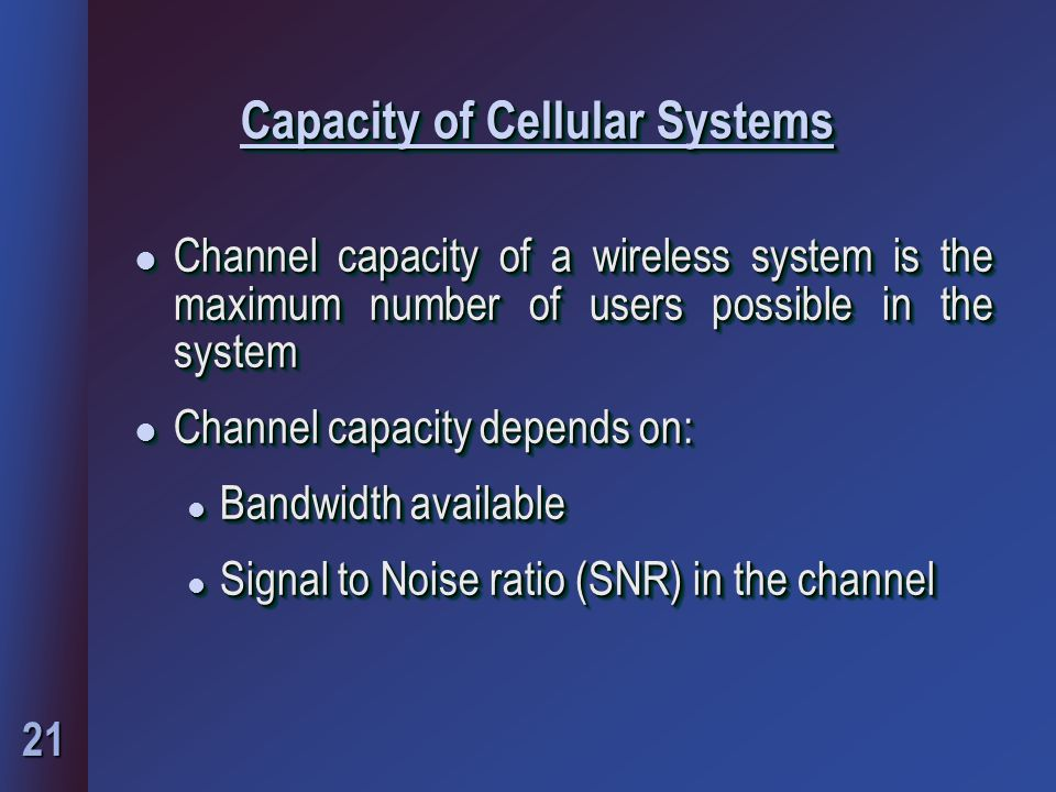 21 Capacity of Cellular Systems l Channel capacity of a wireless system is the maximum number of users possible in the system l Channel capacity depends on: l Bandwidth available l Signal to Noise ratio (SNR) in the channel l Channel capacity of a wireless system is the maximum number of users possible in the system l Channel capacity depends on: l Bandwidth available l Signal to Noise ratio (SNR) in the channel