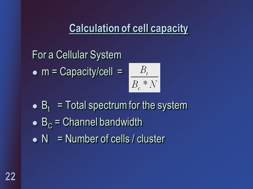 22 Calculation of cell capacity For a Cellular System l m = Capacity/cell = l B t = Total spectrum for the system l B C = Channel bandwidth l N= Numbe