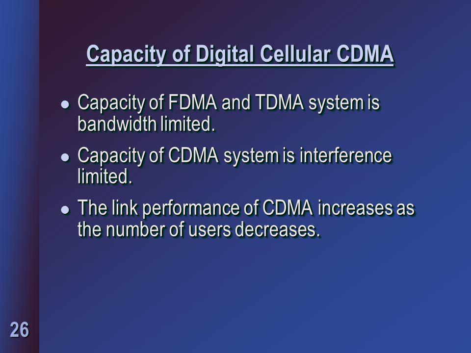 26 Capacity of Digital Cellular CDMA l Capacity of FDMA and TDMA system is bandwidth limited. l Capacity of CDMA system is interference limited. l The