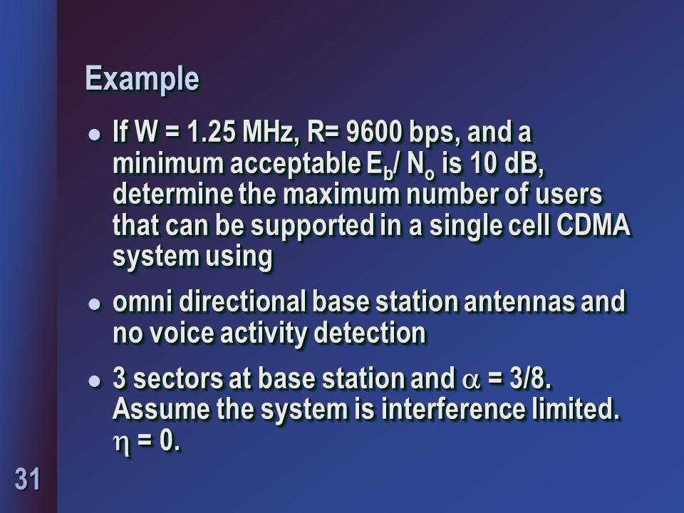 31 ExampleExample l If W = 1.25 MHz, R= 9600 bps, and a minimum acceptable E b / N o is 10 dB, determine the maximum number of users that can be supported in a single cell CDMA system using l omni directional base station antennas and no voice activity detection 3 sectors at base station and  = 3/8.