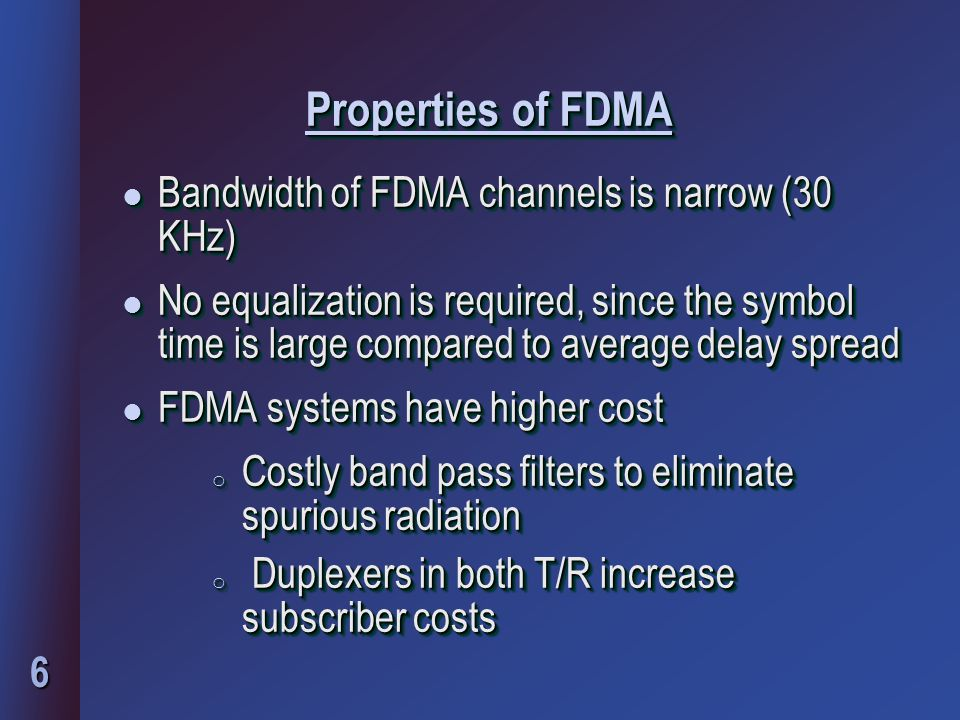 6 Properties of FDMA l Bandwidth of FDMA channels is narrow (30 KHz) l No equalization is required, since the symbol time is large compared to average delay spread l FDMA systems have higher cost o Costly band pass filters to eliminate spurious radiation o Duplexers in both T/R increase subscriber costs l Bandwidth of FDMA channels is narrow (30 KHz) l No equalization is required, since the symbol time is large compared to average delay spread l FDMA systems have higher cost o Costly band pass filters to eliminate spurious radiation o Duplexers in both T/R increase subscriber costs