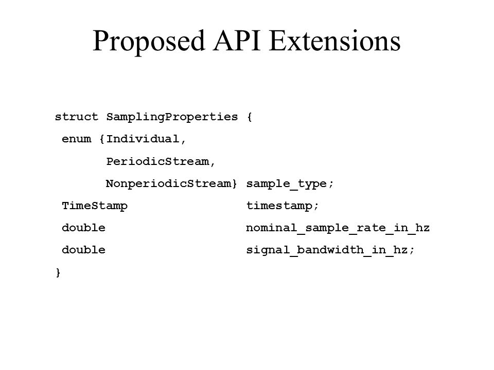 Proposed API Extensions struct SamplingProperties { enum {Individual, PeriodicStream, NonperiodicStream} sample_type; TimeStamp timestamp; double nominal_sample_rate_in_hz double signal_bandwidth_in_hz; }