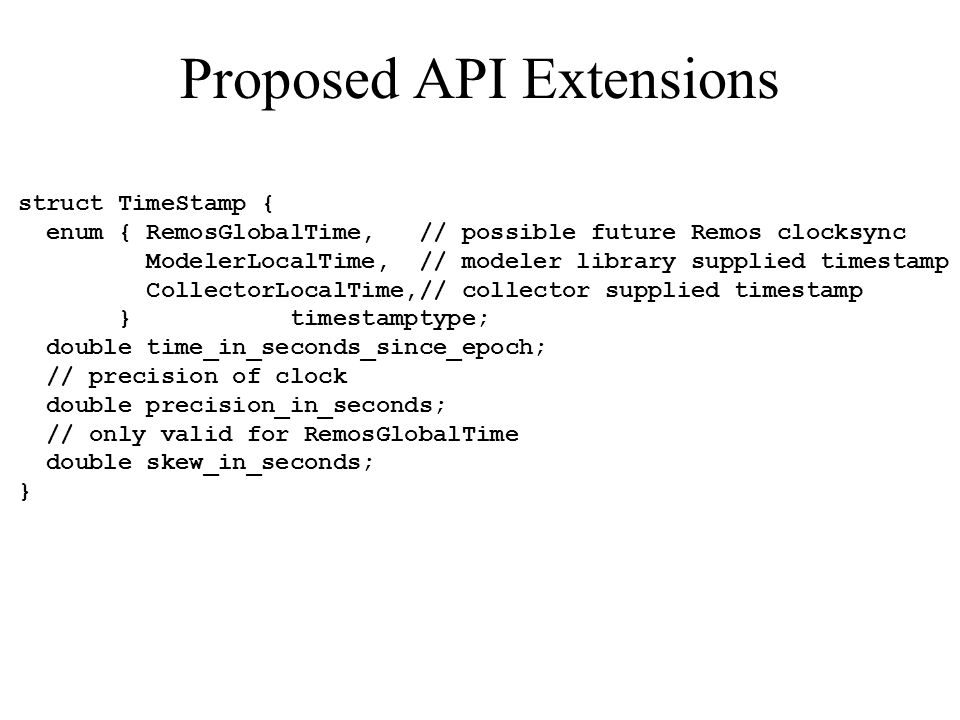 Proposed API Extensions struct TimeStamp { enum { RemosGlobalTime, // possible future Remos clocksync ModelerLocalTime, // modeler library supplied timestamp CollectorLocalTime,// collector supplied timestamp } timestamptype; double time_in_seconds_since_epoch; // precision of clock double precision_in_seconds; // only valid for RemosGlobalTime double skew_in_seconds; }
