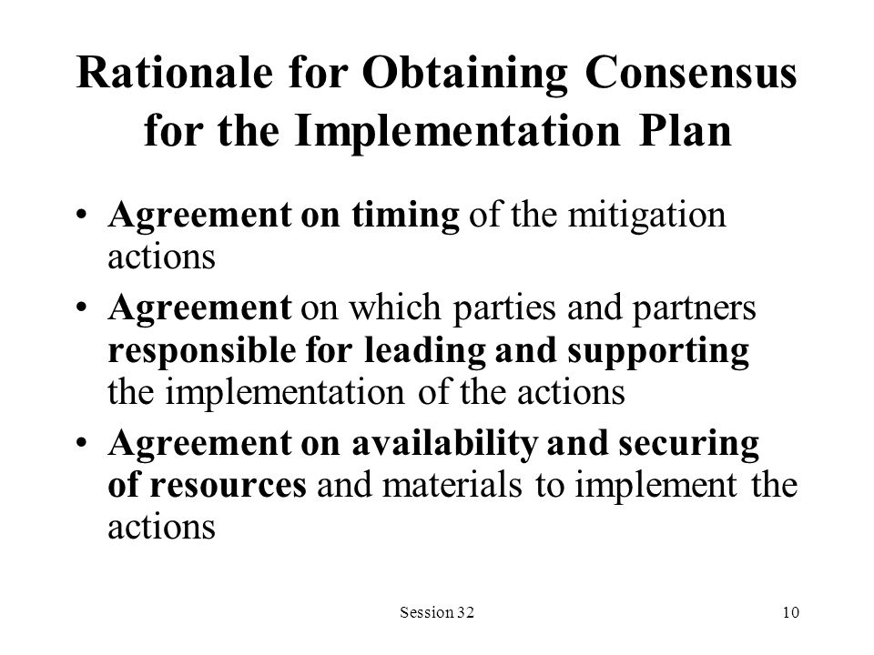 Session 3210 Rationale for Obtaining Consensus for the Implementation Plan Agreement on timing of the mitigation actions Agreement on which parties and partners responsible for leading and supporting the implementation of the actions Agreement on availability and securing of resources and materials to implement the actions