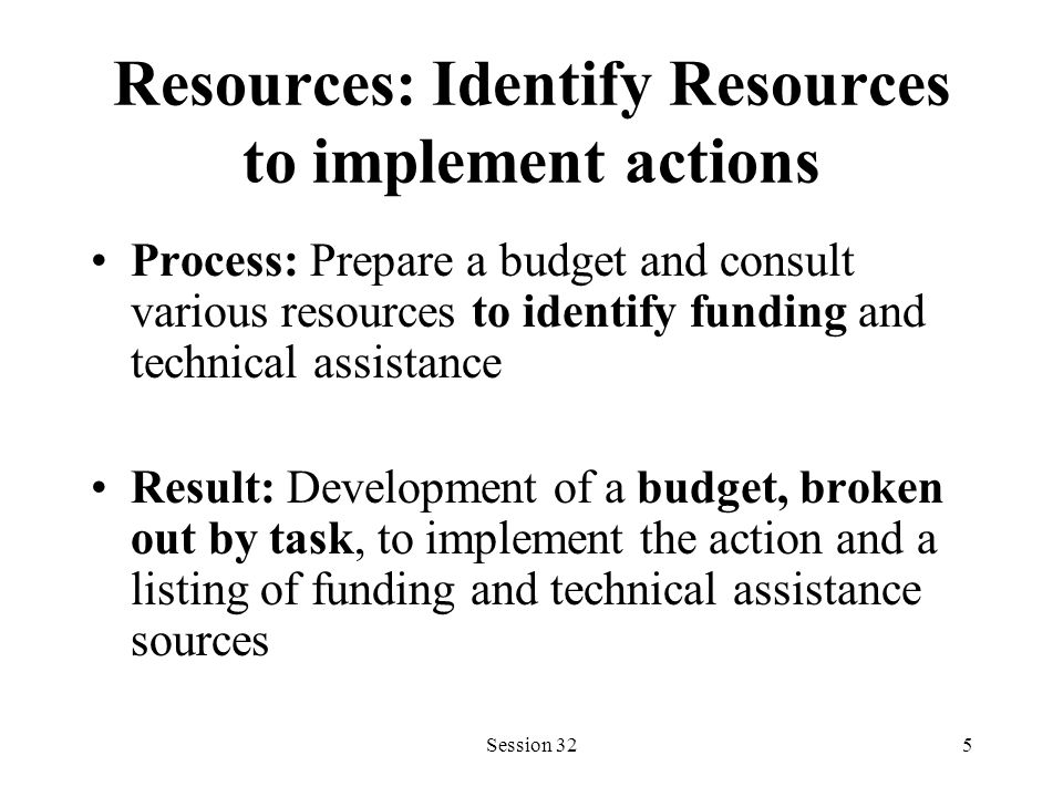 Session 325 Resources: Identify Resources to implement actions Process: Prepare a budget and consult various resources to identify funding and technical assistance Result: Development of a budget, broken out by task, to implement the action and a listing of funding and technical assistance sources