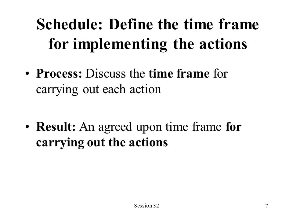 Session 327 Schedule: Define the time frame for implementing the actions Process: Discuss the time frame for carrying out each action Result: An agreed upon time frame for carrying out the actions