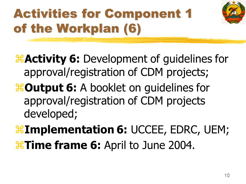 10 Activities for Component 1 of the Workplan (6) zActivity 6: Development of guidelines for approval/registration of CDM projects; zOutput 6: A bookl
