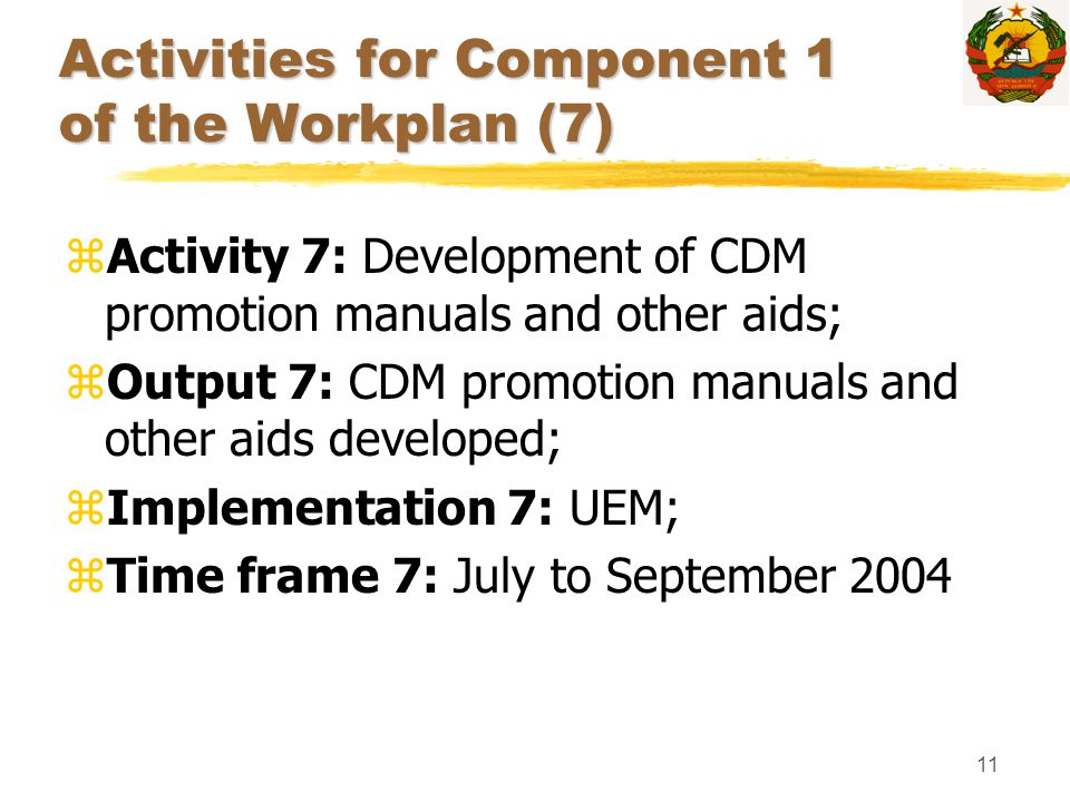 11 Activities for Component 1 of the Workplan (7) zActivity 7: Development of CDM promotion manuals and other aids; zOutput 7: CDM promotion manuals a