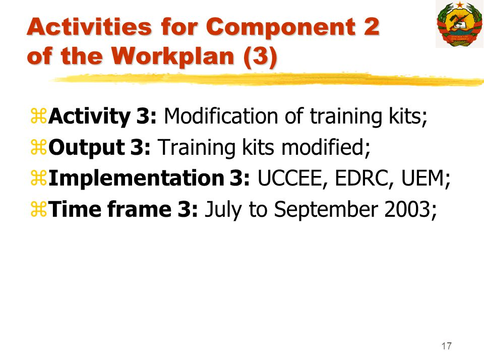 17 Activities for Component 2 of the Workplan (3) zActivity 3: Modification of training kits; zOutput 3: Training kits modified; zImplementation 3: UC