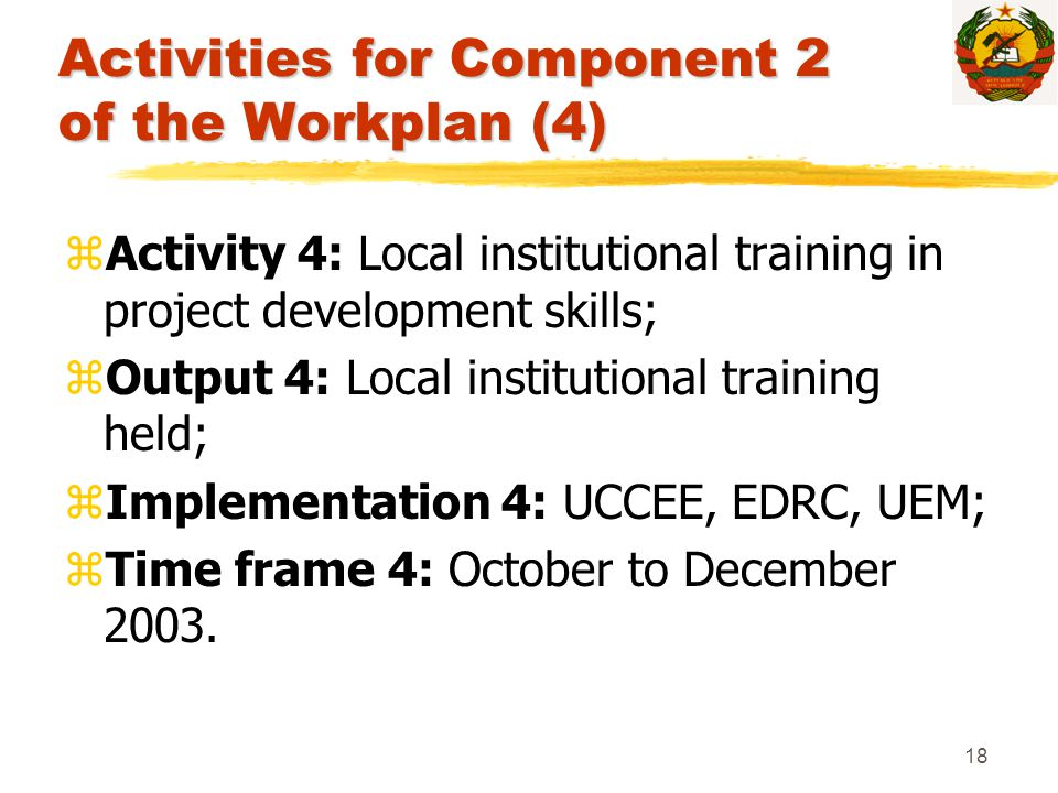 18 Activities for Component 2 of the Workplan (4) zActivity 4: Local institutional training in project development skills; zOutput 4: Local institutio