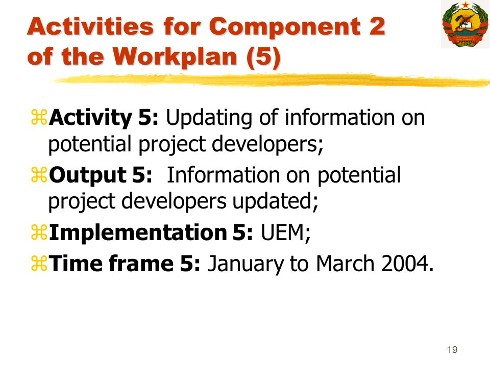 19 Activities for Component 2 of the Workplan (5) zActivity 5: Updating of information on potential project developers; zOutput 5: Information on pote