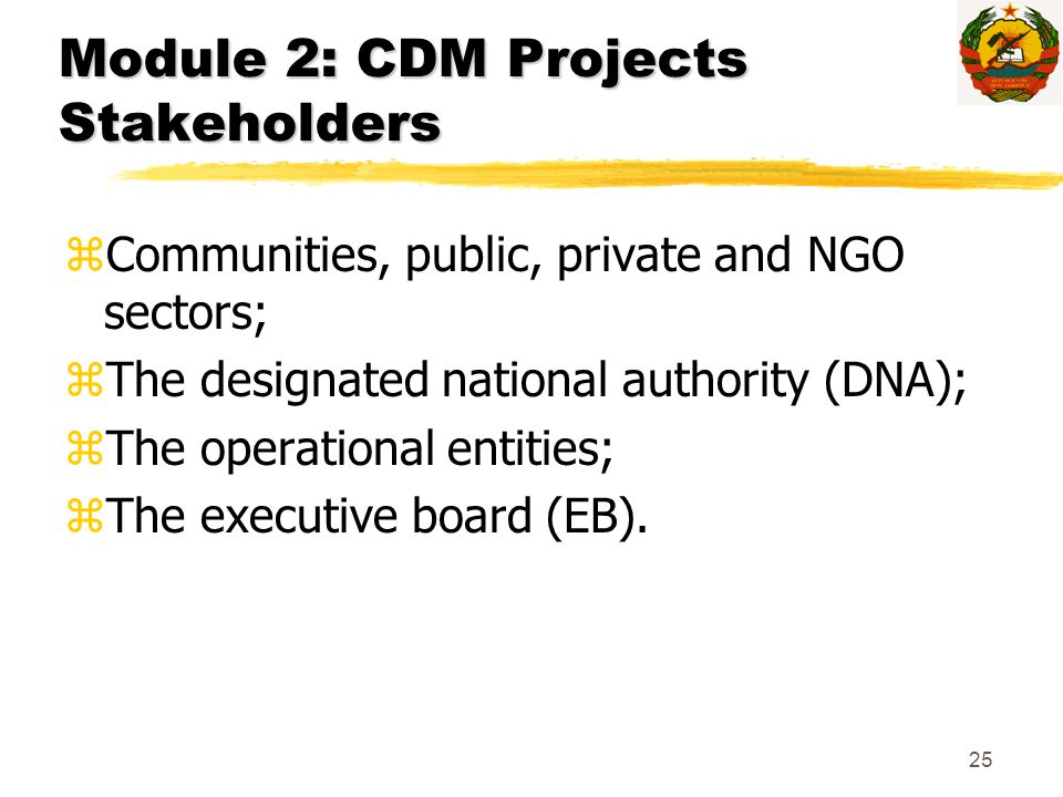 25 Module 2: CDM Projects Stakeholders zCommunities, public, private and NGO sectors; zThe designated national authority (DNA); zThe operational entit