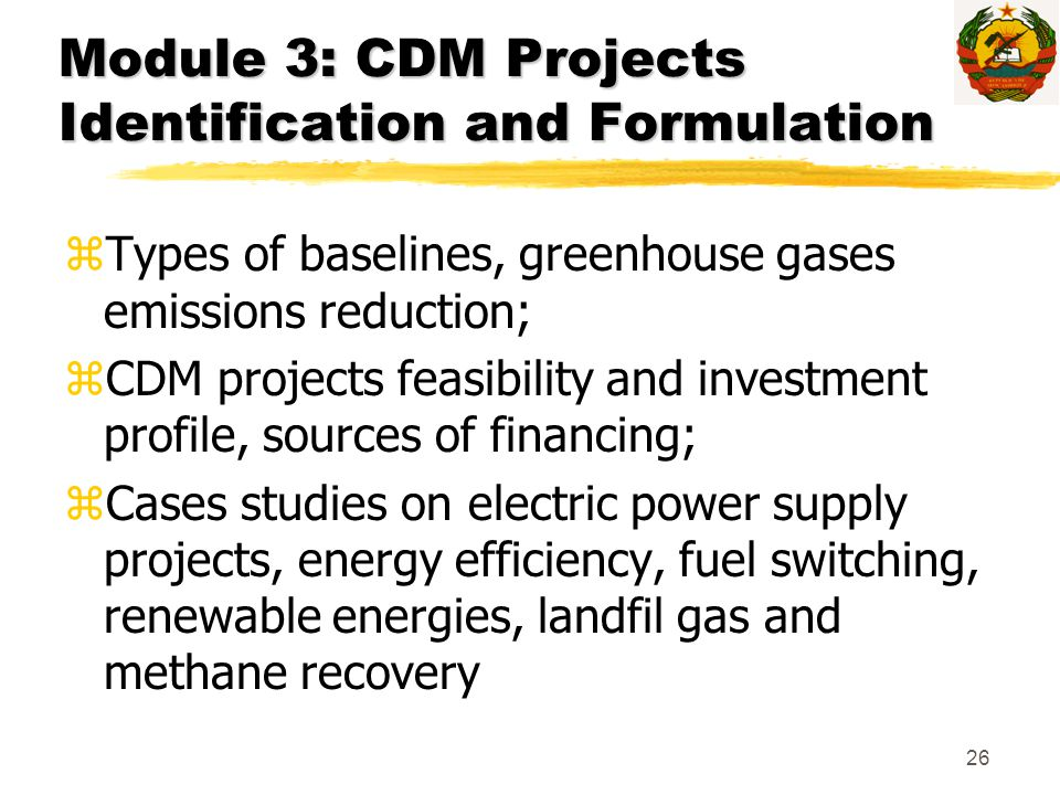 26 Module 3: CDM Projects Identification and Formulation zTypes of baselines, greenhouse gases emissions reduction; zCDM projects feasibility and inve