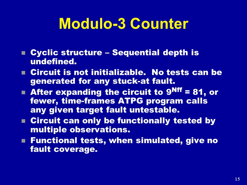 15 Modulo-3 Counter n Cyclic structure – Sequential depth is undefined.