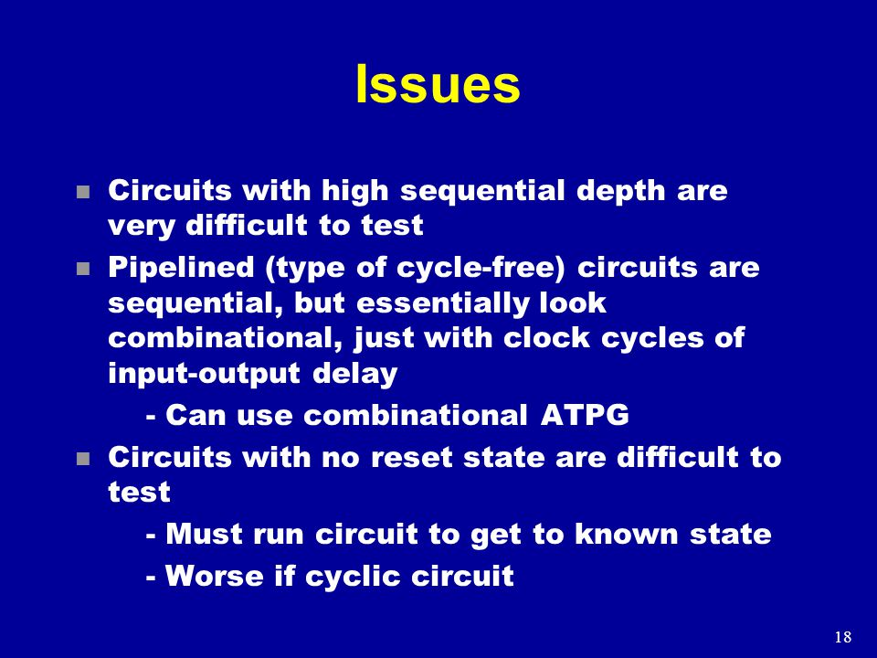 18 Issues n Circuits with high sequential depth are very difficult to test n Pipelined (type of cycle-free) circuits are sequential, but essentially look combinational, just with clock cycles of input-output delay - Can use combinational ATPG n Circuits with no reset state are difficult to test - Must run circuit to get to known state - Worse if cyclic circuit