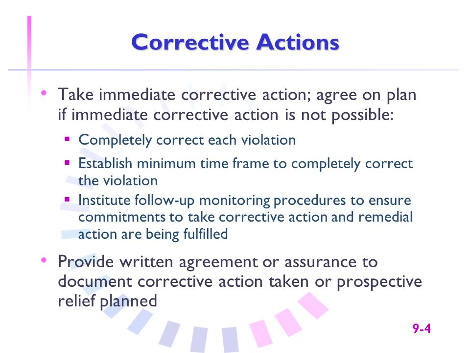 9-5 Corrective Action Plan Example: Failure to Include Tag Lines Corrective ActionDocumentation Reissued communication with tag lines included Explanation of action taken Agreed on timeframe for reissuing the communication (if not yet reissued) Copy of written agreement specifying the corrective action to be taken & the timeframe for taking action Agreed to institute prospective relief: change policy, practice or procedure; develop new policy; communicate policy; educate people responsible Copy of written agreement specifying prospective actions to be taken & timeframe for each specific action