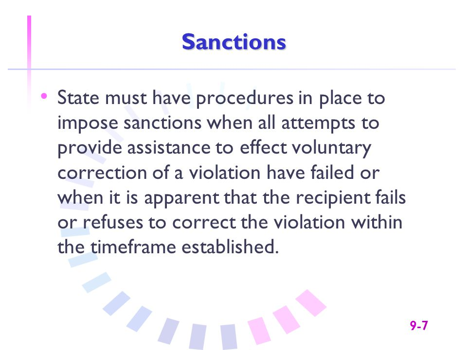 9-7 Sanctions State must have procedures in place to impose sanctions when all attempts to provide assistance to effect voluntary correction of a violation have failed or when it is apparent that the recipient fails or refuses to correct the violation within the timeframe established.