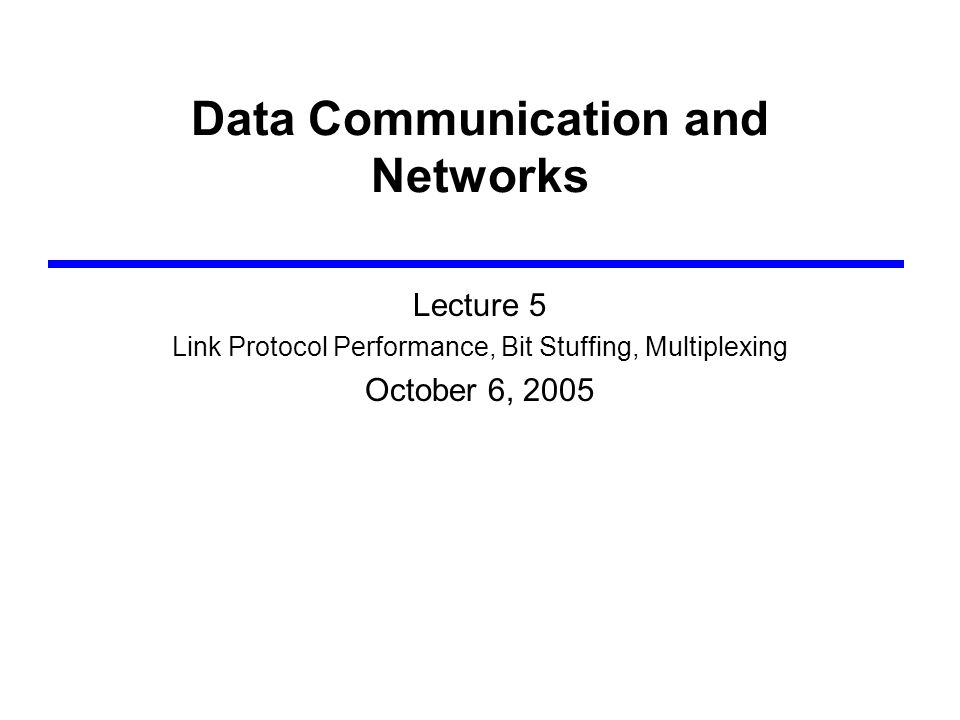 Data Communication and Networks Lecture 5 Link Protocol Performance, Bit Stuffing, Multiplexing October 6, 2005