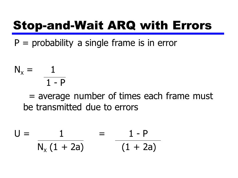 Stop-and-Wait ARQ with Errors P = probability a single frame is in error N x = 1 1 - P = average number of times each frame must be transmitted due to errors U = 1 = 1 - P N x (1 + 2a) (1 + 2a)