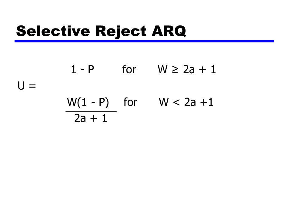 Selective Reject ARQ 1 - P for W ≥ 2a + 1 U = W(1 - P) for W < 2a +1 2a + 1