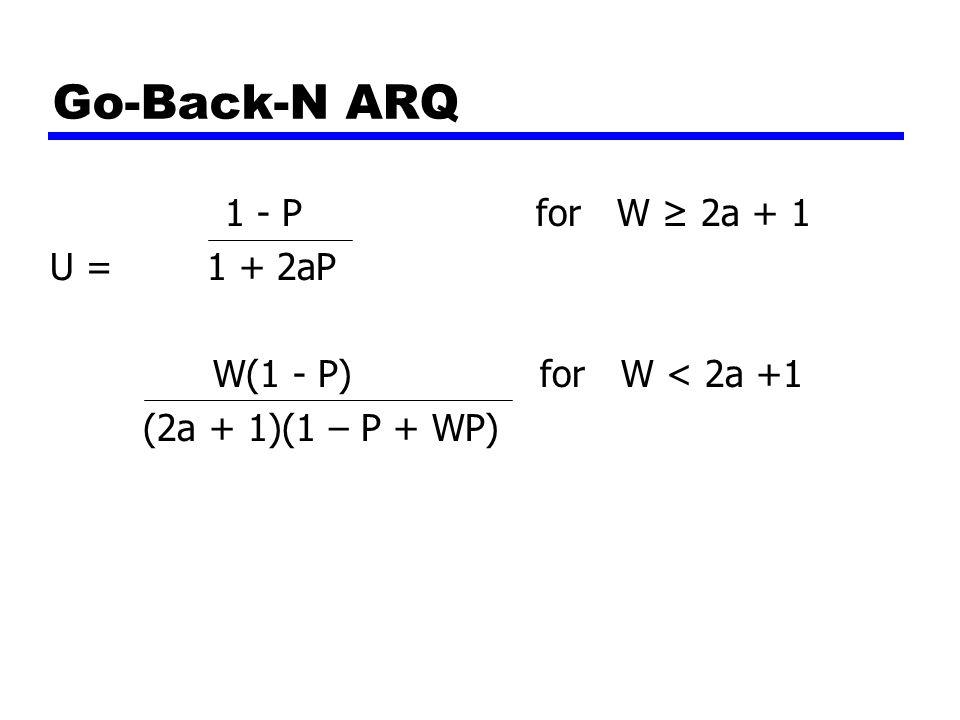 Go-Back-N ARQ 1 - P for W ≥ 2a + 1 U = 1 + 2aP W(1 - P) for W < 2a +1 (2a + 1)(1 – P + WP)