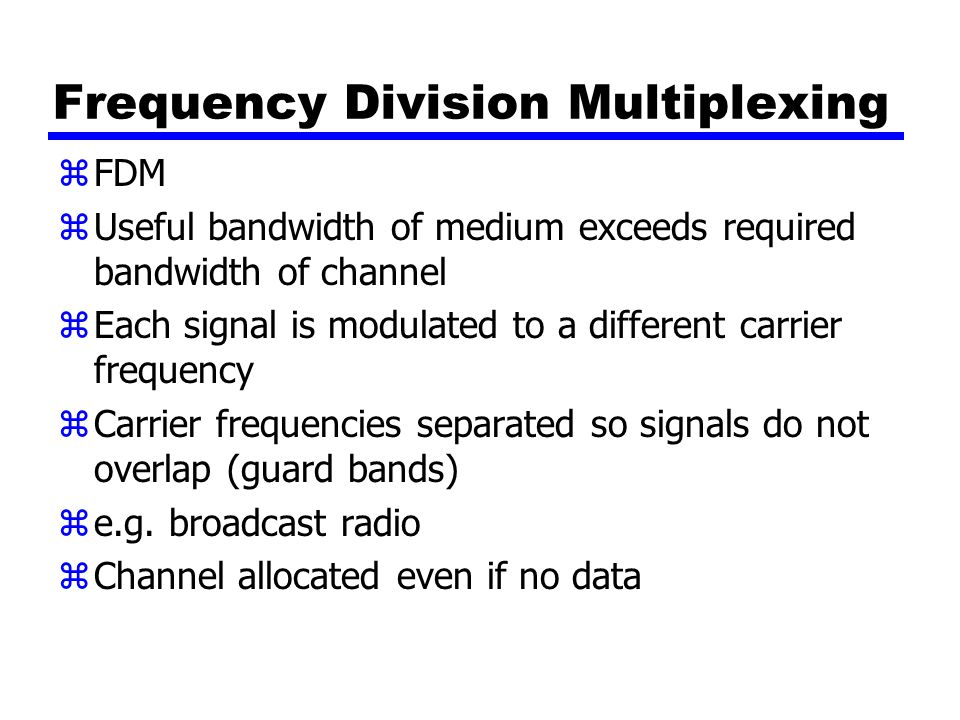 Frequency Division Multiplexing zFDM zUseful bandwidth of medium exceeds required bandwidth of channel zEach signal is modulated to a different carrier frequency zCarrier frequencies separated so signals do not overlap (guard bands) ze.g.